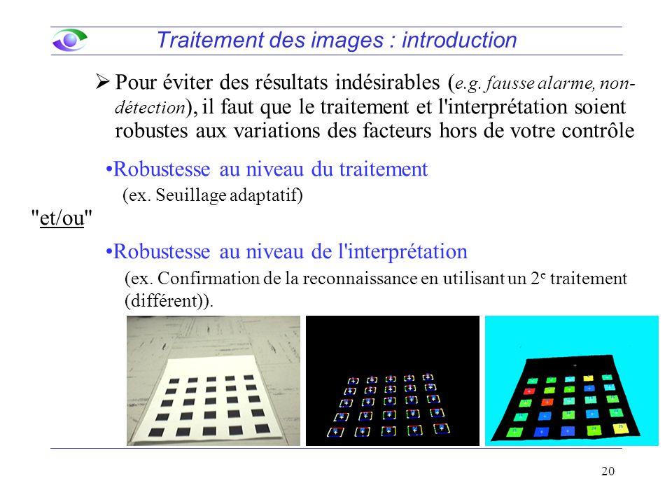 20 Traitement des images : introduction  Pour éviter des résultats indésirables ( e.g. fausse alarme, non- détection ), il faut que le traitement et