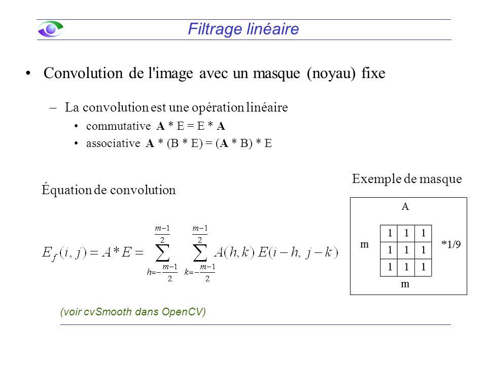 Filtrage linéaire Convolution de l image avec un masque (noyau) fixe –La convolution est une opération linéaire commutative A * E = E * A associative A * (B * E) = (A * B) * E Équation de convolution Exemple de masque (voir cvSmooth dans OpenCV)