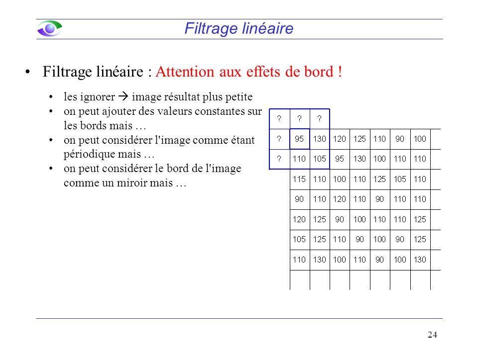 24 Filtrage linéaire Filtrage linéaire : Attention aux effets de bord ! les ignorer  image résultat plus petite on peut ajouter des valeurs constante