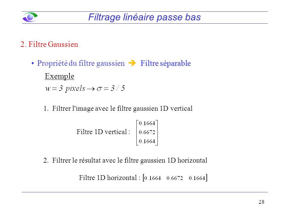 28 Filtrage linéaire passe bas Filtre séparablePropriété du filtre gaussien  Filtre séparable 1.Filtrer l image avec le filtre gaussien 1D vertical 2.Filtrer le résultat avec le filtre gaussien 1D horizontal Filtre 1D vertical : 2.