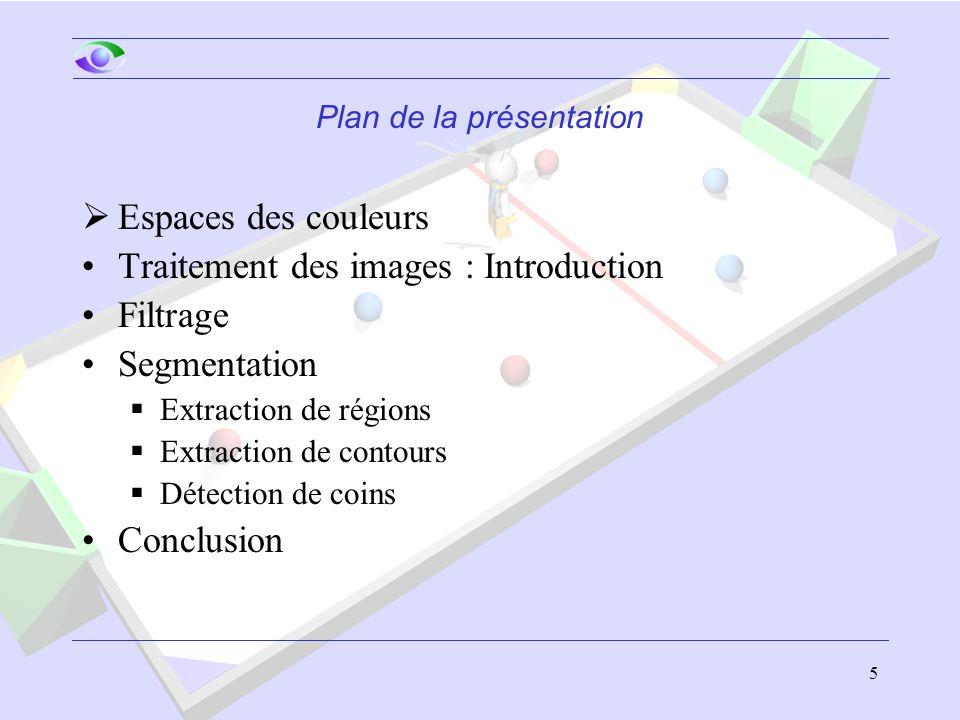 5 Plan de la présentation  Espaces des couleurs Traitement des images : Introduction Filtrage Segmentation  Extraction de régions  Extraction de contours  Détection de coins Conclusion