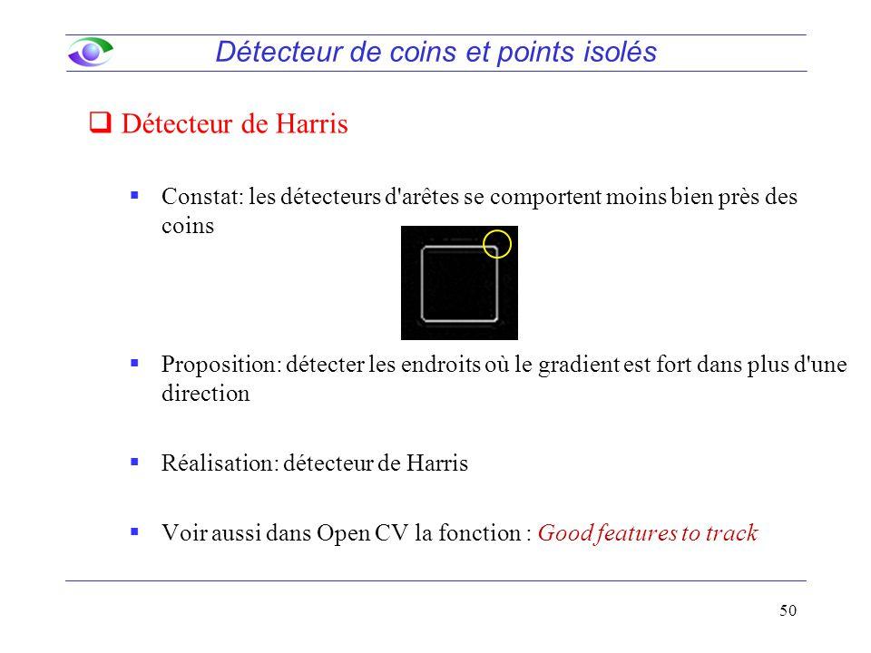 50  Constat: les détecteurs d arêtes se comportent moins bien près des coins  Proposition: détecter les endroits où le gradient est fort dans plus d une direction  Réalisation: détecteur de Harris  Voir aussi dans Open CV la fonction : Good features to track Détecteur de coins et points isolés  Détecteur de Harris