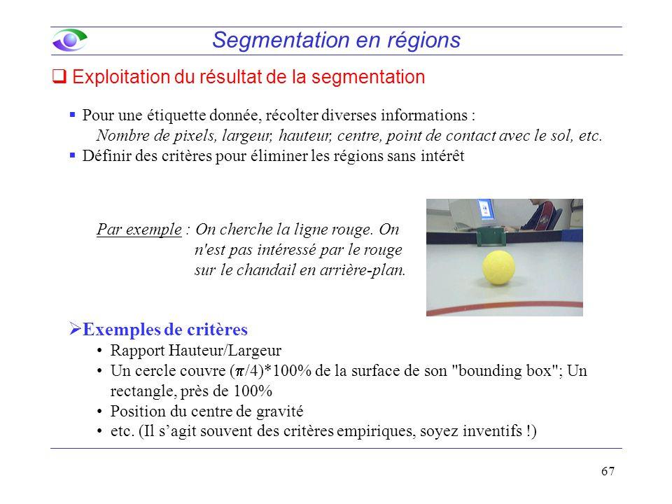 67 Segmentation en régions  Exploitation du résultat de la segmentation  Pour une étiquette donnée, récolter diverses informations : Nombre de pixels, largeur, hauteur, centre, point de contact avec le sol, etc.