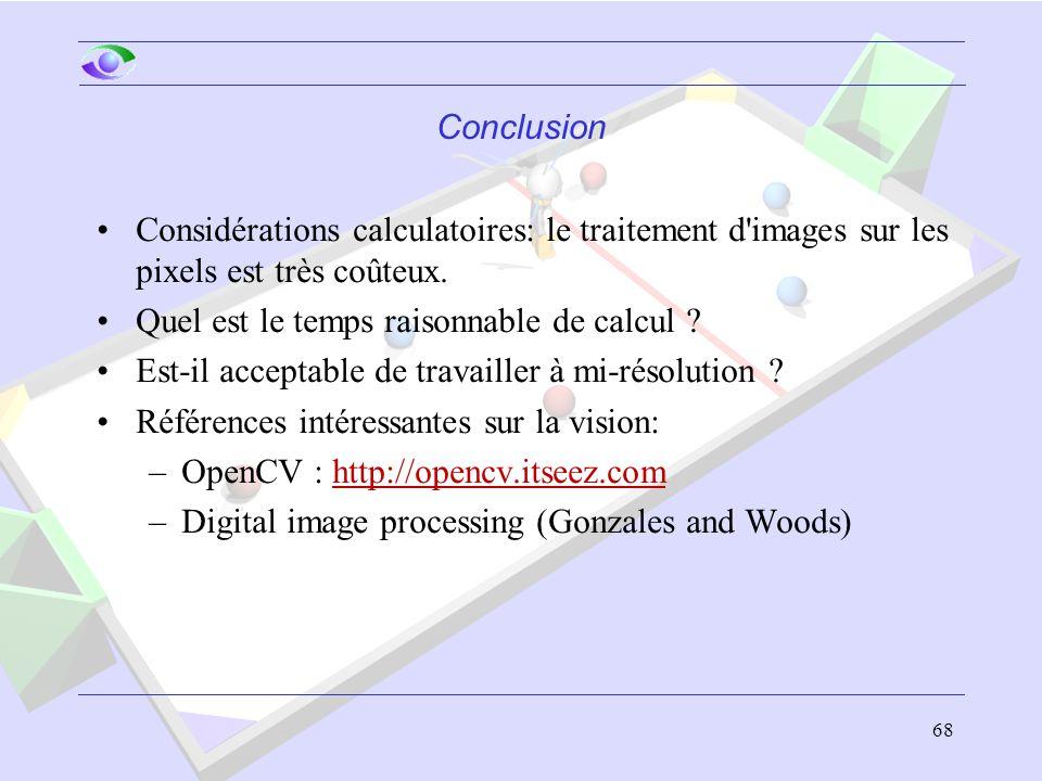 68 Conclusion Considérations calculatoires: le traitement d'images sur les pixels est très coûteux. Quel est le temps raisonnable de calcul ? Est-il a
