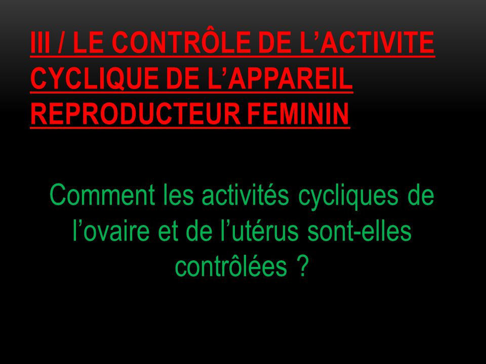 III / LE CONTRÔLE DE L'ACTIVITE CYCLIQUE DE L'APPAREIL REPRODUCTEUR FEMININ Comment les activités cycliques de l'ovaire et de l'utérus sont-elles cont