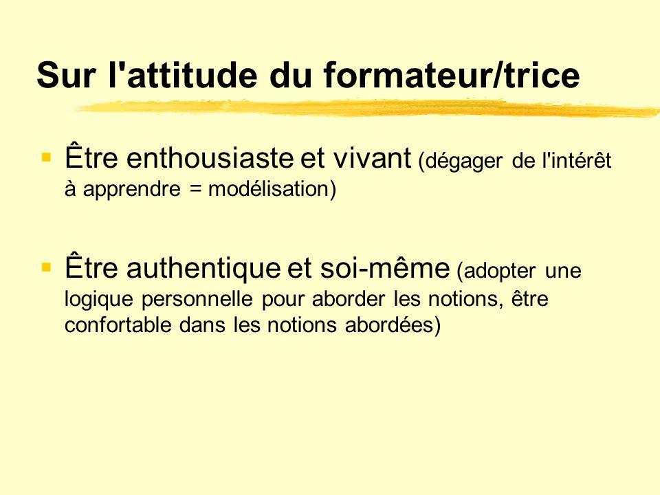 Sur l'attitude du formateur/trice  Être enthousiaste et vivant (dégager de l'intérêt à apprendre = modélisation)  Être authentique et soi-même (adop