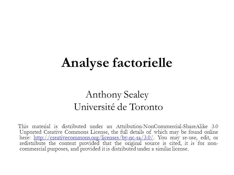 Analyse factorielle Anthony Sealey Université de Toronto This material is distributed under an Attribution-NonCommercial-ShareAlike 3.0 Unported Creative Commons License, the full details of which may be found online here: http://creativecommons.org/licenses/by-nc-sa/3.0/.