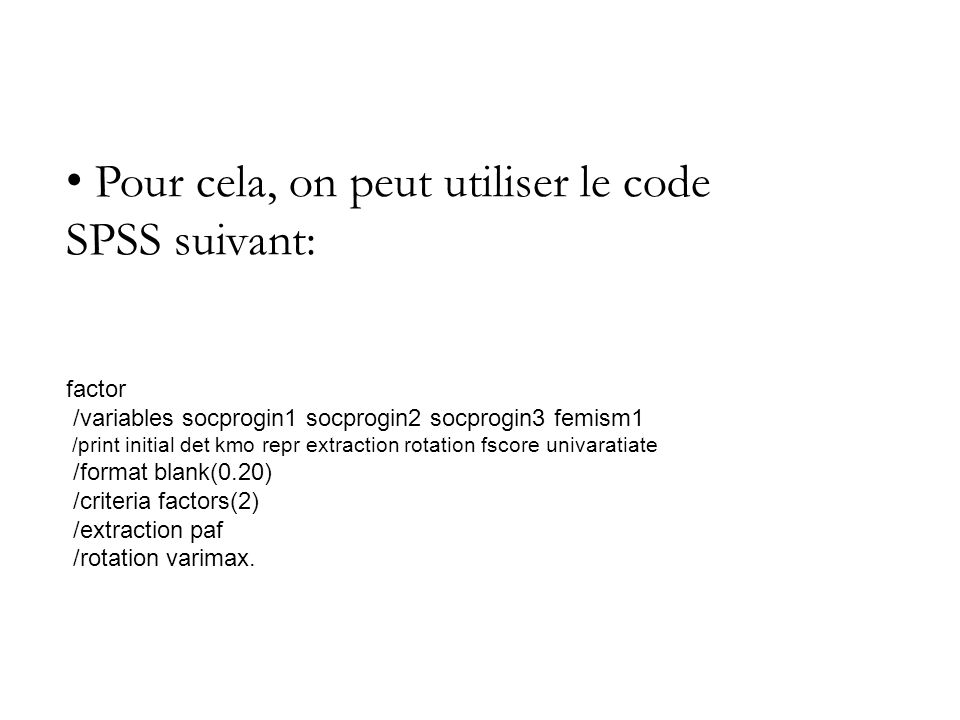 Pour cela, on peut utiliser le code SPSS suivant: factor /variables socprogin1 socprogin2 socprogin3 femism1 /print initial det kmo repr extraction rotation fscore univaratiate /format blank(0.20) /criteria factors(2) /extraction paf /rotation varimax.