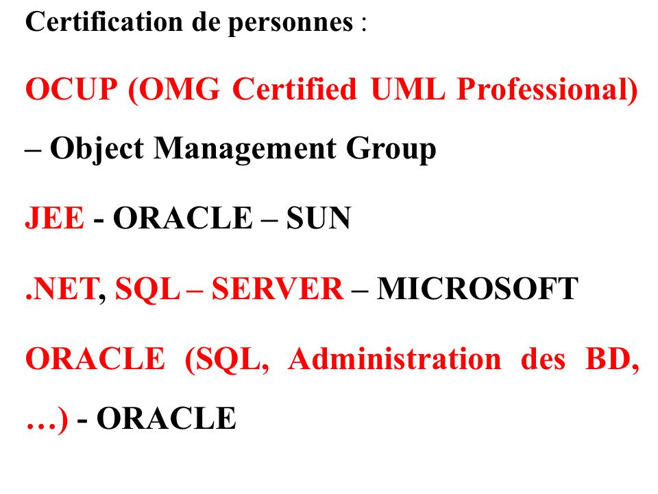 Certification de personnes : OCUP (OMG Certified UML Professional) – Object Management Group JEE - ORACLE – SUN.NET, SQL – SERVER – MICROSOFT ORACLE (