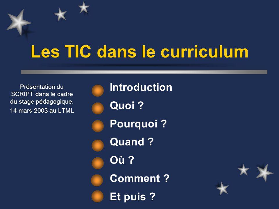 Les TIC dans le curriculum Introduction Quoi ? Pourquoi ? Quand ? Où ? Comment ? Et puis ? Présentation du SCRIPT dans le cadre du stage pédagogique.