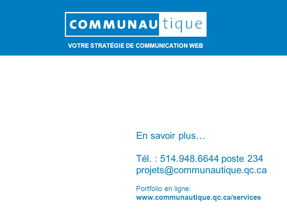 VOTRE STRATÉGIE DE COMMUNICATION WEB En savoir plus… Tél. : 514.948.6644 poste 234 projets@communautique.qc.ca Portfolio en ligne: www.communautique.q