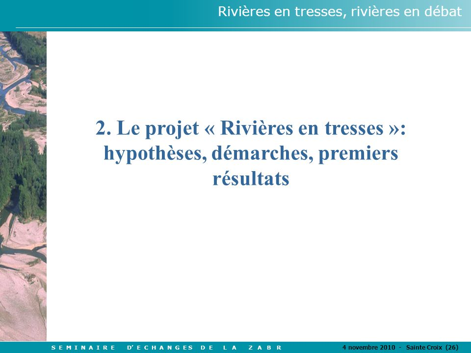 S E M I N A I R E D' E C H A N G E S D E L A Z A B R 4 novembre 2010 - Sainte Croix (26) Rivières en tresses, rivières en débat 2.