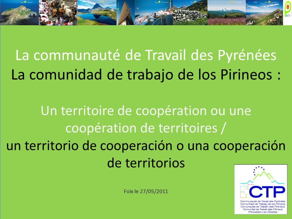 La communauté de Travail des Pyrénées La comunidad de trabajo de los Pirineos : Un territoire de coopération ou une coopération de territoires / un territorio de cooperación o una cooperación de territorios Foix le 27/05/2011