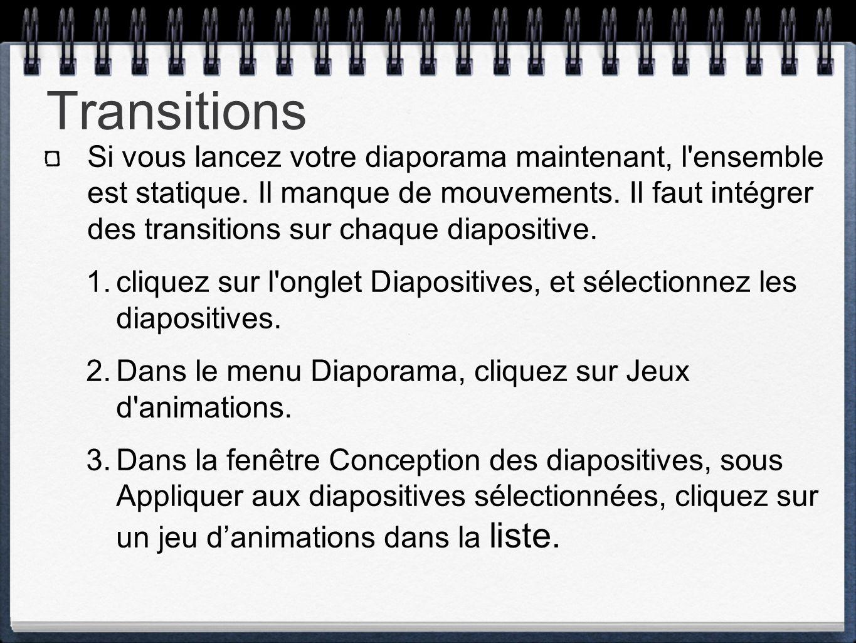 Transitions Si vous lancez votre diaporama maintenant, l'ensemble est statique. Il manque de mouvements. Il faut intégrer des transitions sur chaque d