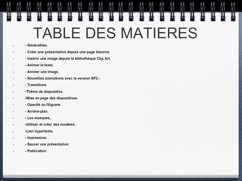 TABLE DES MATIERES - Généralités. - Créer une présentation depuis une page blanche. - Insérer une image depuis la bibliothèque Clip Art. - Animer le t