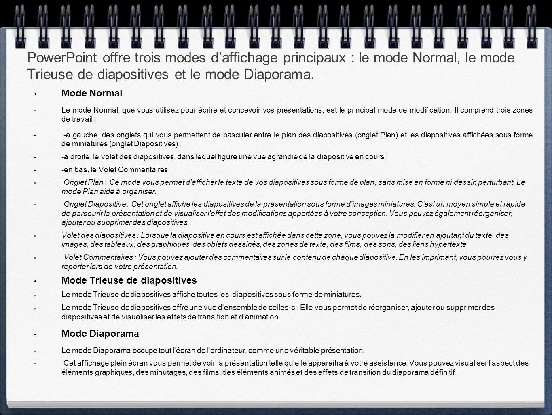 PowerPoint offre trois modes d'affichage principaux : le mode Normal, le mode Trieuse de diapositives et le mode Diaporama. Mode Normal Le mode Normal