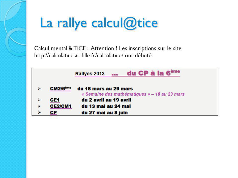 La rallye calcul@tice Calcul mental & TICE : Attention ! Les inscriptions sur le site http://calculatice.ac-lille.fr/calculatice/ ont débuté.