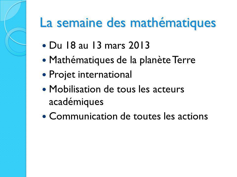 La semaine des mathématiques Du 18 au 13 mars 2013 Mathématiques de la planète Terre Projet international Mobilisation de tous les acteurs académiques