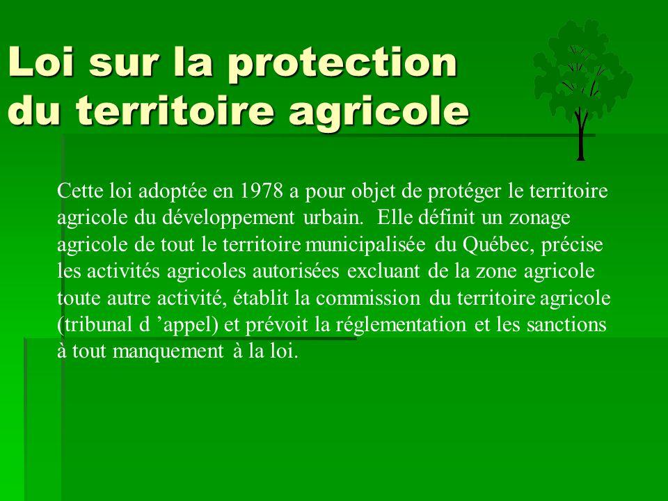 Loi sur la protection du territoire agricole Cette loi adoptée en 1978 a pour objet de protéger le territoire agricole du développement urbain. Elle d