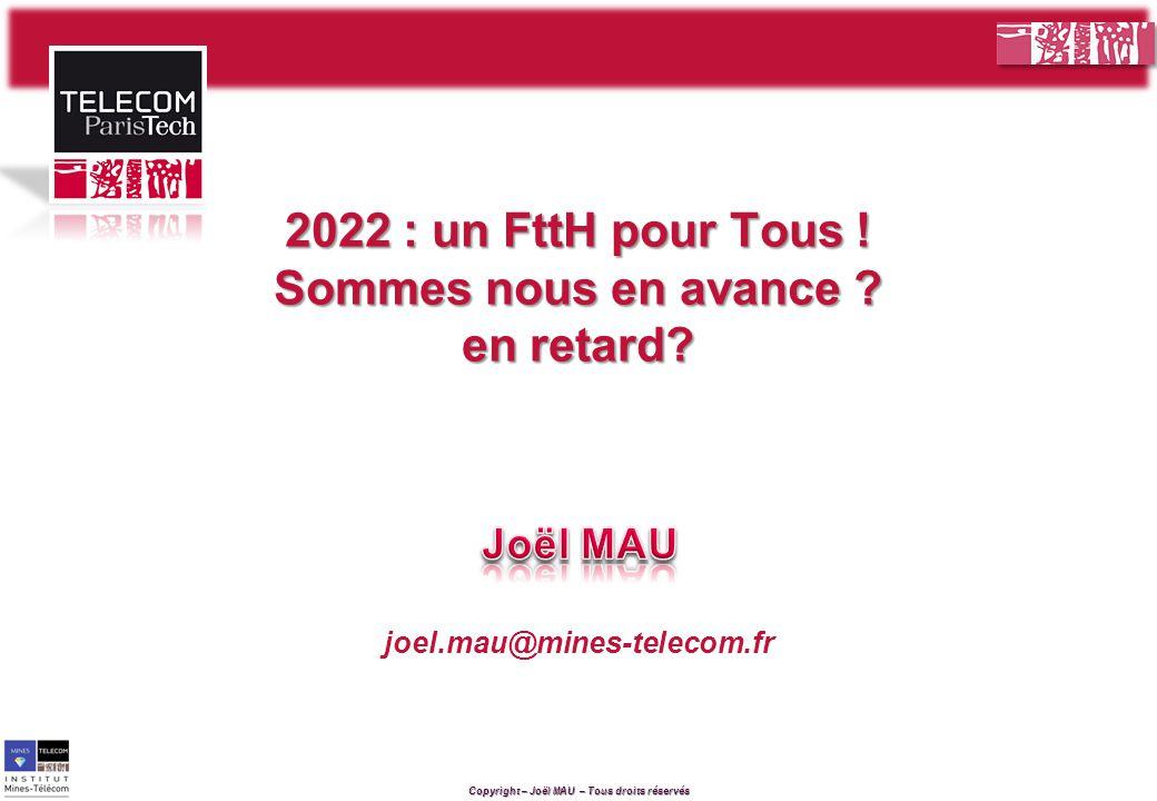 Copyright – Joël MAU – Tous droits réservés joel.mau@mines-telecom.fr 2022 : un FttH pour Tous .