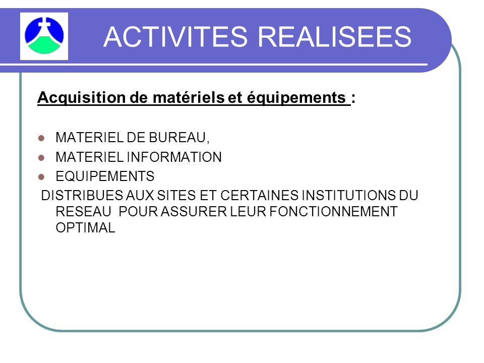 ACTIVITES REALISEES Acquisition de matériels et équipements : MATERIEL DE BUREAU, MATERIEL INFORMATION EQUIPEMENTS DISTRIBUES AUX SITES ET CERTAINES INSTITUTIONS DU RESEAU POUR ASSURER LEUR FONCTIONNEMENT OPTIMAL
