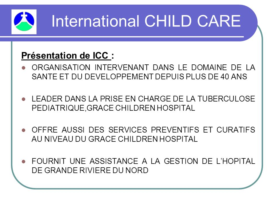 International CHILD CARE Présentation de ICC : ORGANISATION INTERVENANT DANS LE DOMAINE DE LA SANTE ET DU DEVELOPPEMENT DEPUIS PLUS DE 40 ANS LEADER DANS LA PRISE EN CHARGE DE LA TUBERCULOSE PEDIATRIQUE,GRACE CHILDREN HOSPITAL OFFRE AUSSI DES SERVICES PREVENTIFS ET CURATIFS AU NIVEAU DU GRACE CHILDREN HOSPITAL FOURNIT UNE ASSISTANCE A LA GESTION DE L'HOPITAL DE GRANDE RIVIERE DU NORD