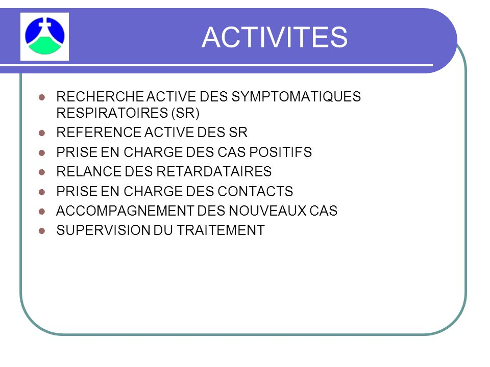 ACTIVITES RECHERCHE ACTIVE DES SYMPTOMATIQUES RESPIRATOIRES (SR) REFERENCE ACTIVE DES SR PRISE EN CHARGE DES CAS POSITIFS RELANCE DES RETARDATAIRES PRISE EN CHARGE DES CONTACTS ACCOMPAGNEMENT DES NOUVEAUX CAS SUPERVISION DU TRAITEMENT