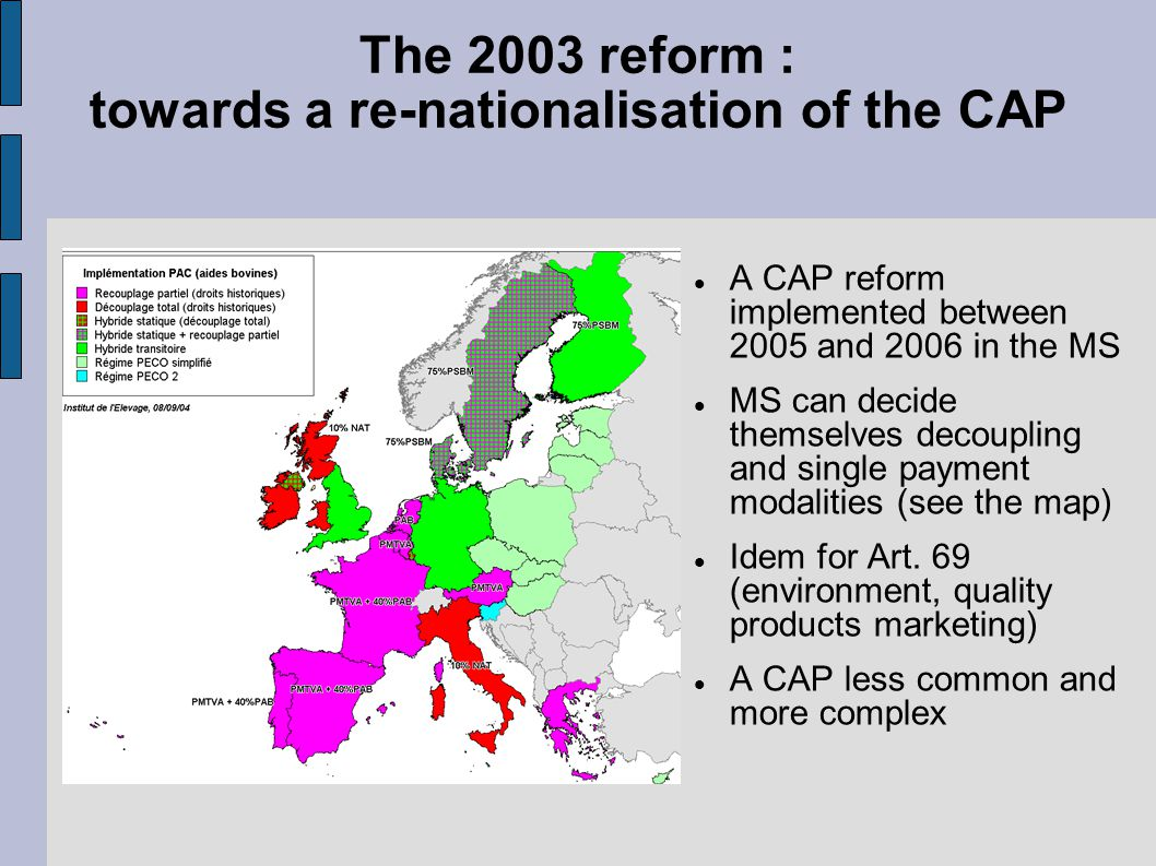The 2003 reform : towards a re-nationalisation of the CAP A CAP reform implemented between 2005 and 2006 in the MS MS can decide themselves decoupling