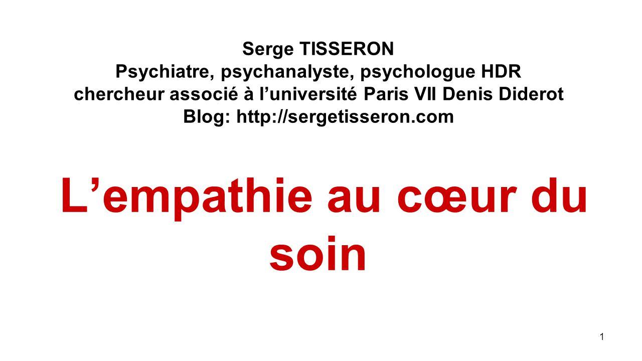1 Serge TISSERON Psychiatre, psychanalyste, psychologue HDR chercheur associé à l'université Paris VII Denis Diderot Blog: http://sergetisseron.com L'empathie au cœur du soin