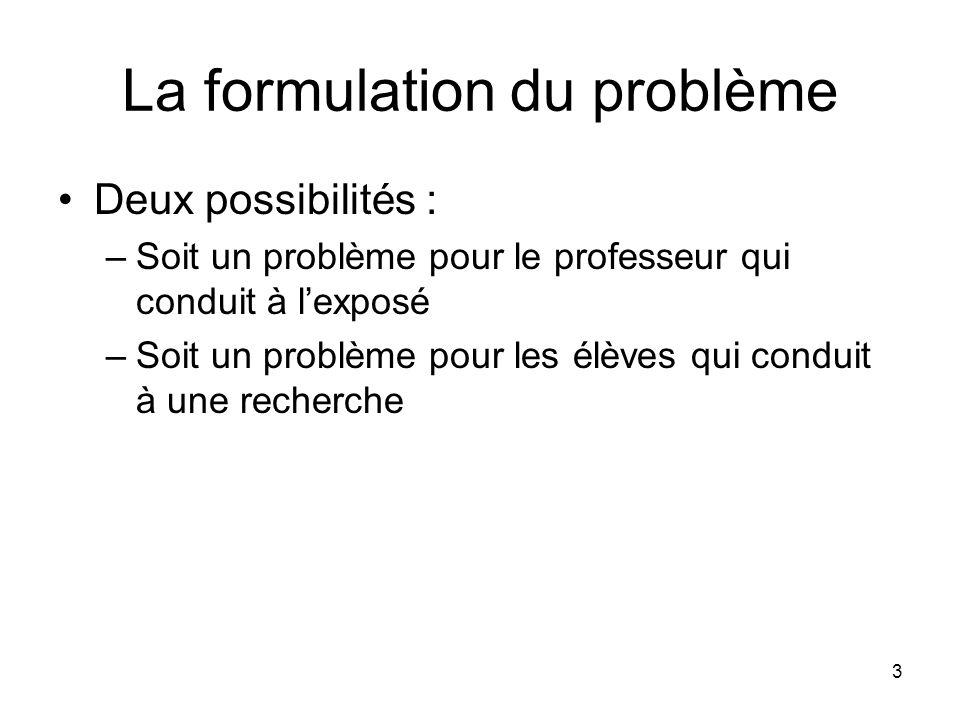 3 La formulation du problème Deux possibilités : –Soit un problème pour le professeur qui conduit à l'exposé –Soit un problème pour les élèves qui con