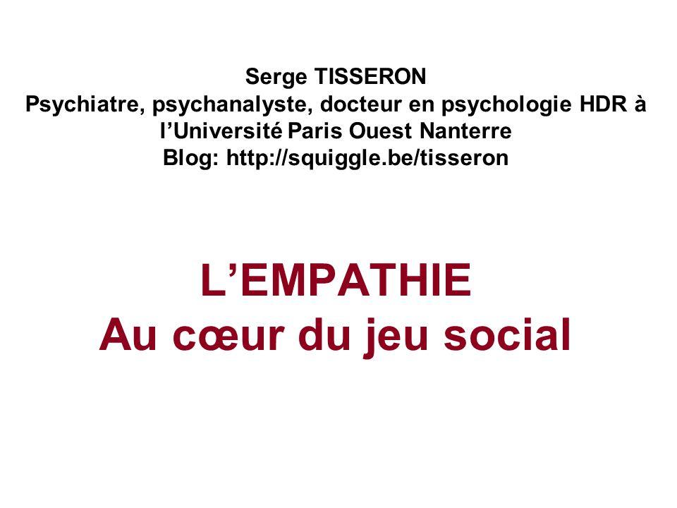 Serge TISSERON Psychiatre, psychanalyste, docteur en psychologie HDR à l'Université Paris Ouest Nanterre Blog: http://squiggle.be/tisseron L'EMPATHIE