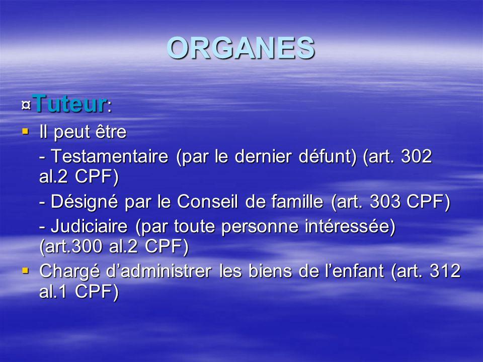 ORGANES ¤ Tuteur :  Il peut être - Testamentaire (par le dernier défunt) (art. 302 al.2 CPF) - Désigné par le Conseil de famille (art. 303 CPF) - Jud