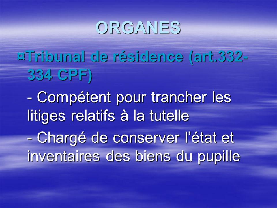 ORGANES ¤Tribunal de résidence (art.332- 334 CPF) - Compétent pour trancher les litiges relatifs à la tutelle - Chargé de conserver l'état et inventai