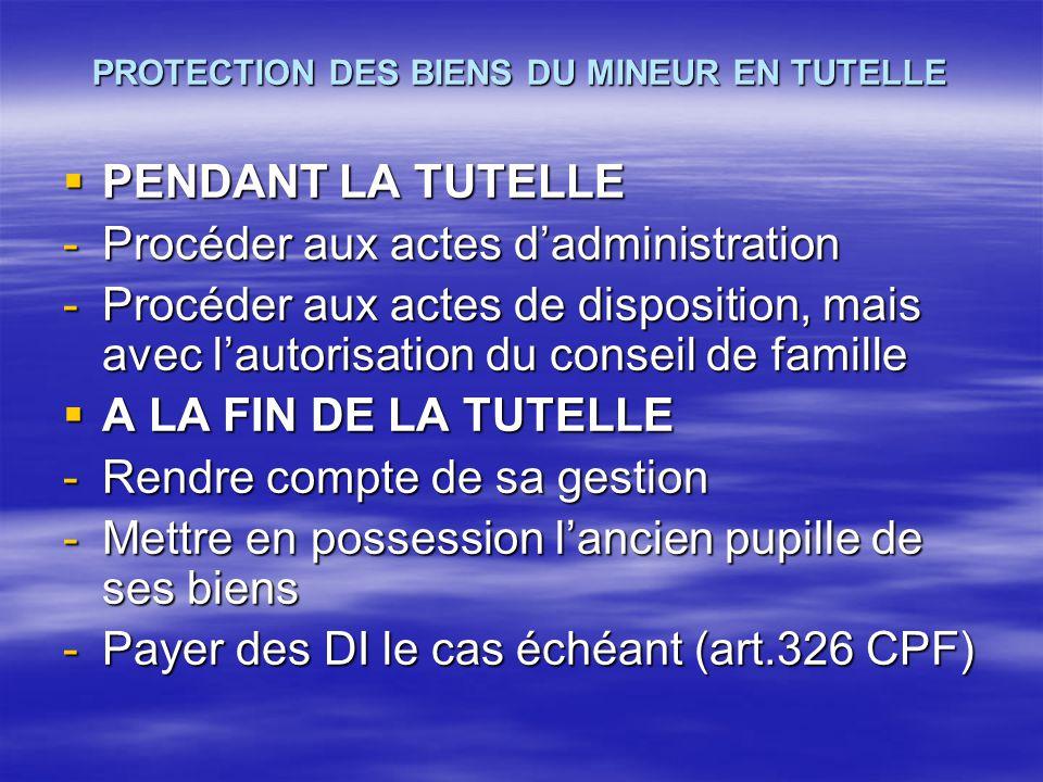 PROTECTION DES BIENS DU MINEUR EN TUTELLE  PENDANT LA TUTELLE -Procéder aux actes d'administration -Procéder aux actes de disposition, mais avec l'au