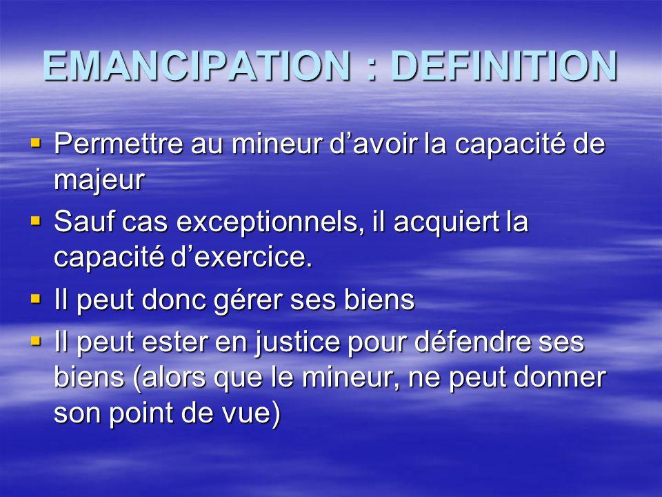 EMANCIPATION : DEFINITION  Permettre au mineur d'avoir la capacité de majeur  Sauf cas exceptionnels, il acquiert la capacité d'exercice.  Il peut