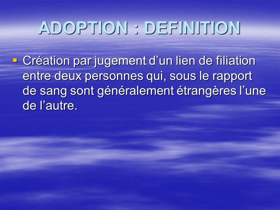 ADOPTION : DEFINITION  Création par jugement d'un lien de filiation entre deux personnes qui, sous le rapport de sang sont généralement étrangères l'