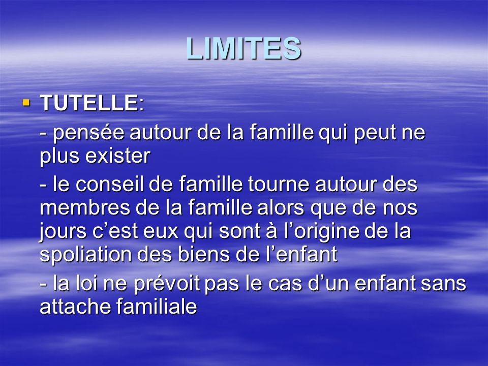 LIMITES  TUTELLE: - pensée autour de la famille qui peut ne plus exister - le conseil de famille tourne autour des membres de la famille alors que de