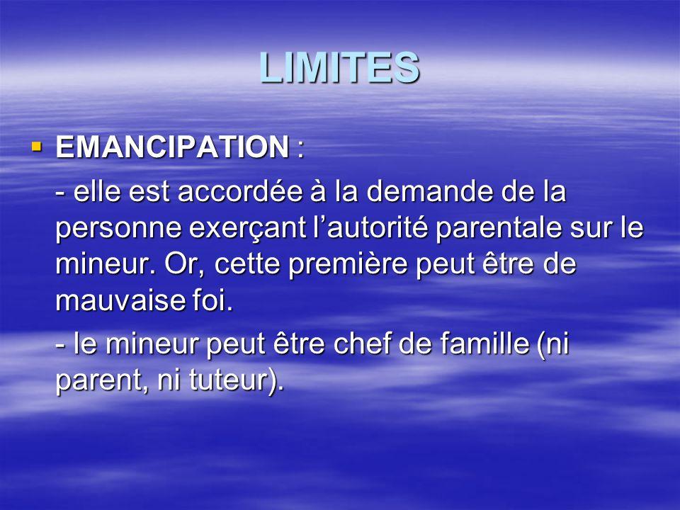 LIMITES  EMANCIPATION : - elle est accordée à la demande de la personne exerçant l'autorité parentale sur le mineur. Or, cette première peut être de