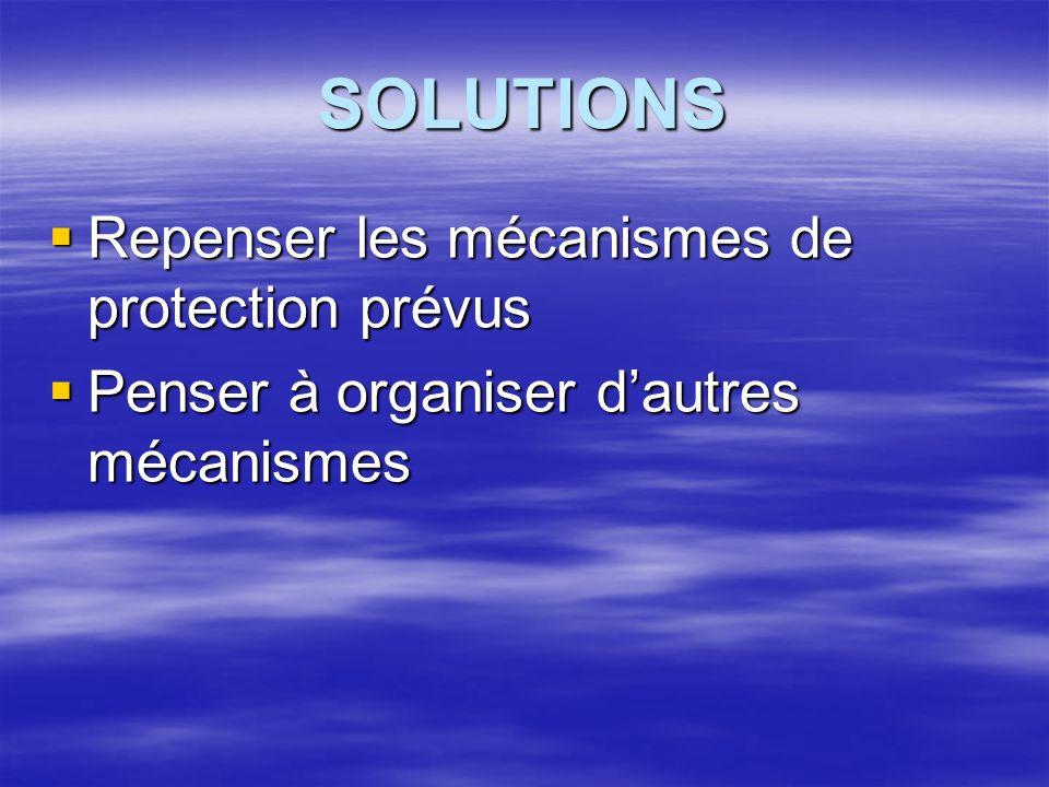 SOLUTIONS  Repenser les mécanismes de protection prévus  Penser à organiser d'autres mécanismes