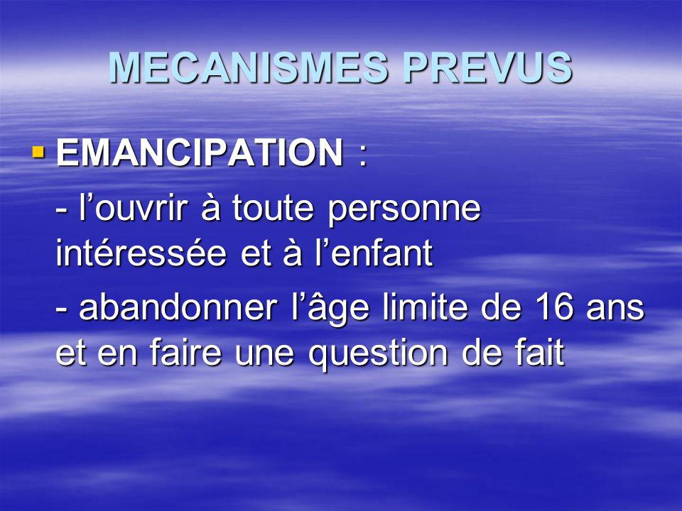 MECANISMES PREVUS  EMANCIPATION : - l'ouvrir à toute personne intéressée et à l'enfant - abandonner l'âge limite de 16 ans et en faire une question d