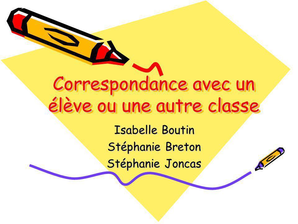 Correspondance avec un élève ou une autre classe Isabelle Boutin Stéphanie Breton Stéphanie Joncas
