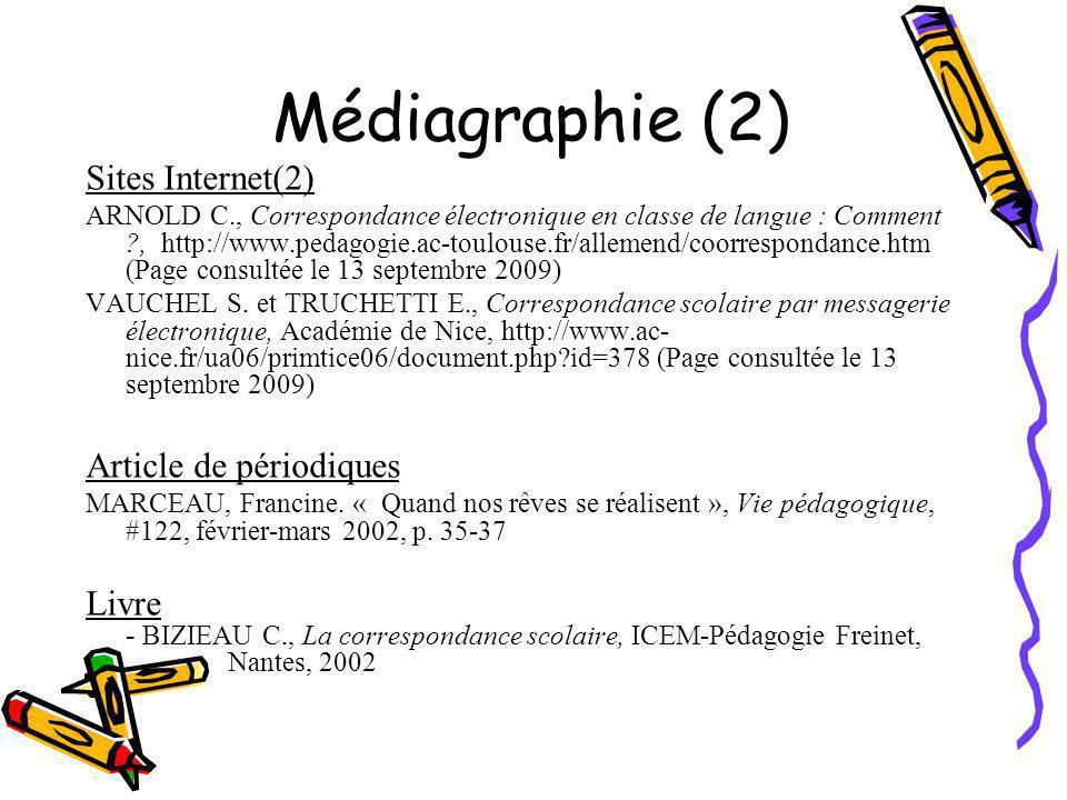 Médiagraphie (2) Sites Internet(2) ARNOLD C., Correspondance électronique en classe de langue : Comment ?, http://www.pedagogie.ac-toulouse.fr/allemend/coorrespondance.htm (Page consultée le 13 septembre 2009) VAUCHEL S.