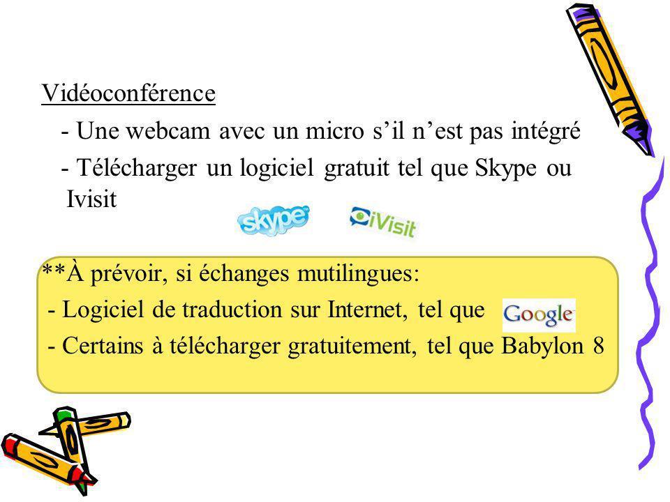 Vidéoconférence - Une webcam avec un micro s'il n'est pas intégré - Télécharger un logiciel gratuit tel que Skype ou Ivisit **À prévoir, si échanges mutilingues: - Logiciel de traduction sur Internet, tel que - Certains à télécharger gratuitement, tel que Babylon 8