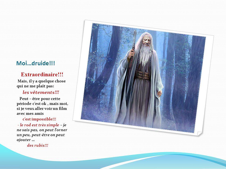 Moi…druide!!! Extraordinaire!!! Mais, il y a quelque chose qui ne me plaît pas: les vêtements!!! Peut – être pour cette période c'est ok, mais moi, si