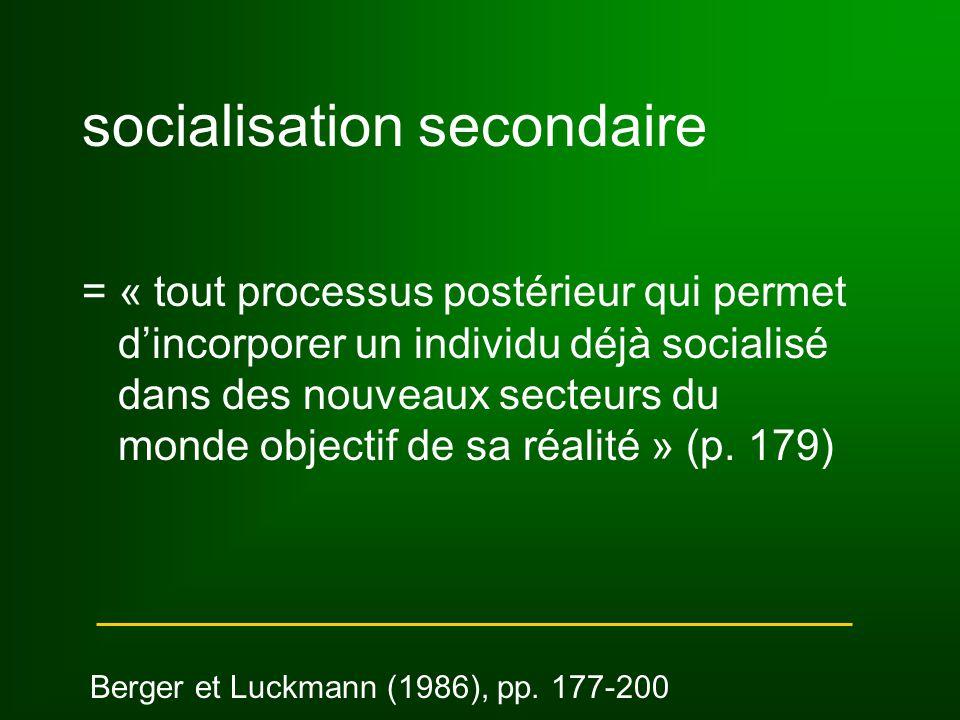 socialisation secondaire = « tout processus postérieur qui permet d'incorporer un individu déjà socialisé dans des nouveaux secteurs du monde objectif de sa réalité » (p.