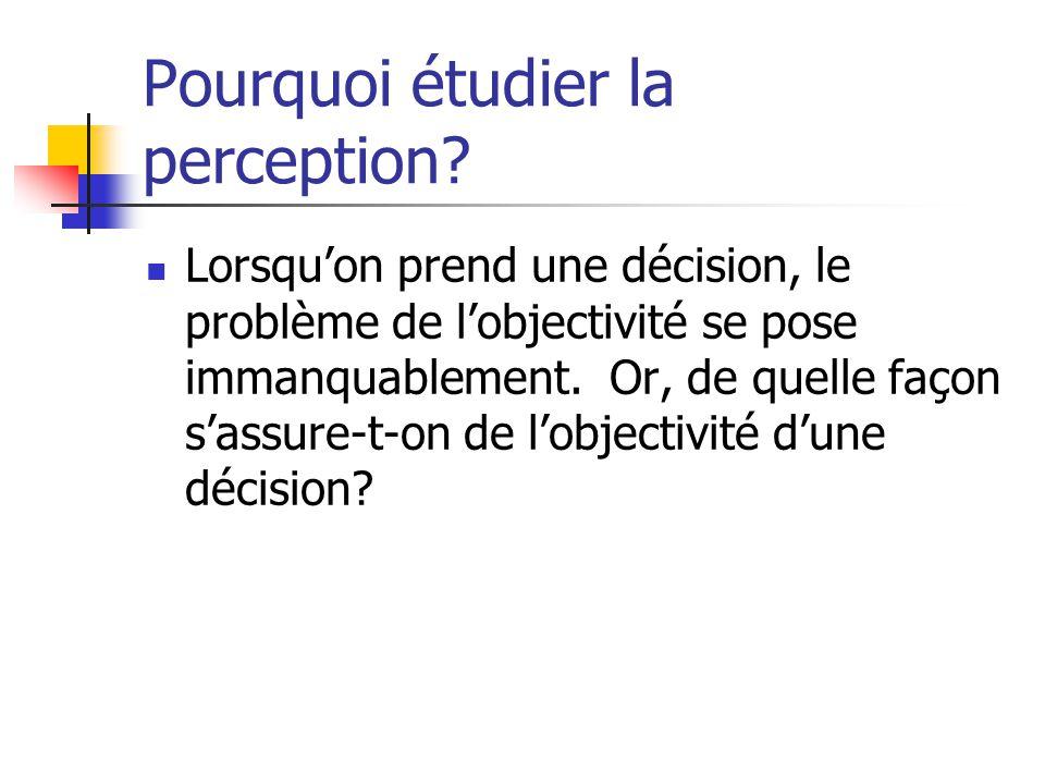Pourquoi étudier la perception? Lorsqu'on prend une décision, le problème de l'objectivité se pose immanquablement. Or, de quelle façon s'assure-t-on