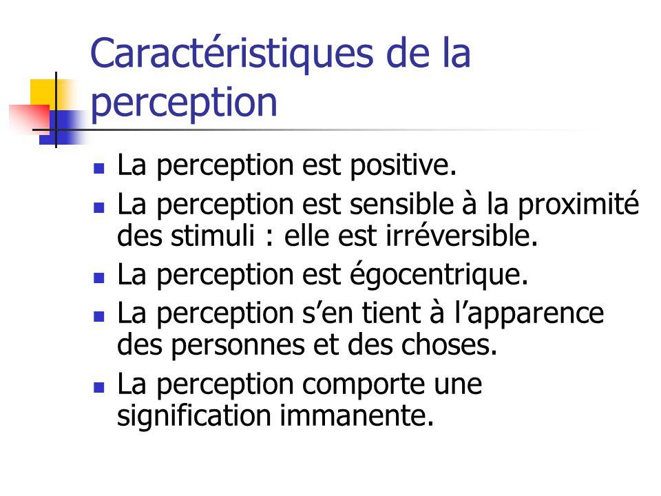 Caractéristiques de la perception La perception est positive. La perception est sensible à la proximité des stimuli : elle est irréversible. La percep