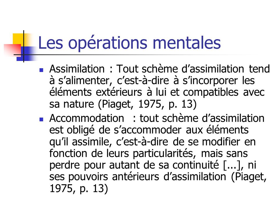 Les opérations mentales Assimilation : Tout schème d'assimilation tend à s'alimenter, c'est-à-dire à s'incorporer les éléments extérieurs à lui et compatibles avec sa nature (Piaget, 1975, p.