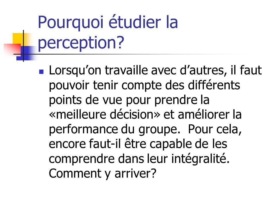 Pourquoi étudier la perception? Lorsqu'on travaille avec d'autres, il faut pouvoir tenir compte des différents points de vue pour prendre la «meilleur