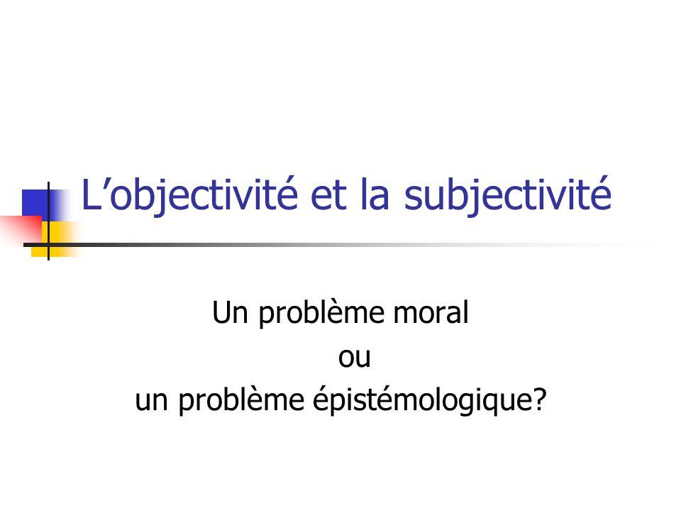 L'objectivité et la subjectivité Un problème moral ou un problème épistémologique?